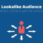Lookalike Audience: quando, come e perché utilizzarle