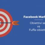 """Facebook Marketing: obiettivi concreti vs """"fuffa-obiettivi"""""""