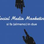 Il Social Media Marketing si fa (almeno) in due