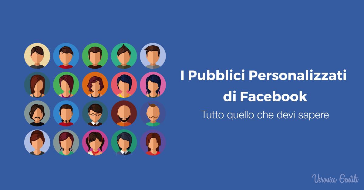 Pubblici Personalizzati di Facebook: tutto quello che devi sapere [PARTE I]