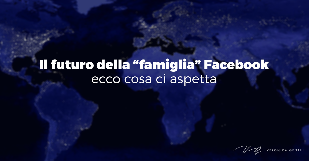 """Il futuro della """"famiglia"""" Facebook, ecco cosa ci aspetta"""